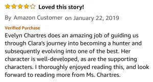 Amazon Customer, 4.0 out of 5 stars, Loved this story! January 22, 2019 - Published on Amazon.com Evelyn Chartres does an amazing job of guiding us through Clara's journey into becoming a hunter and subsequently evolving into one of the best. Her character is well-developed, as are the supporting characters. I thoroughly enjoyed reading this, and look forward to reading more from Ms. Chartres.