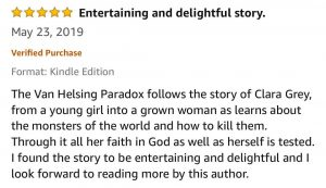 5-Stars - Entertaining and delightful story - The Van Helsing Paradox follows the story of Clara Grey, from a young girl into a grown woman as learns about the monsters of the world and how to kill them. Through it all her faith in God as well as herself is tested. I found the story to be entertaining and delightful and I look forward to reading more by this author.