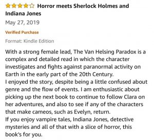 4-Stars - Horror meets Sherlock Holmes and Indiana Jones - With a strong female lead, The Van Helsing Paradox is a complex and detailed read in which the character investigates and fights against paranormal activity on Earth in the early part of the 20th Century. I enjoyed the story, despite being a little confused about genre and the flow of events. I am enthusiastic about picking up the next book to continue to follow Clara on her adventures, and also to see if any of the characters that make cameos, such as Evelyn, return. If you enjoy vampire tales, Indiana Jones, detective mysteries and all of that with a slice of horror, this book's for you.